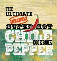The Ultimate Insanely Super Hot Chili Pepper Cookbook