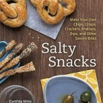 Salty Snacks: Make Your Own Chips, Crisps, Crackers, Pretzels, Dips, and Other Savory Bites