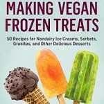 Making Vegan Frozen Treats: 50 Recipes for Nondairy Ice Creams, Sorbets, Granitas, and Other Delicious Desserts
